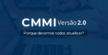 Modelo CMMI na versão 2.0 – Descubra como a sua empresa vai ser valorizada com a nova versão!